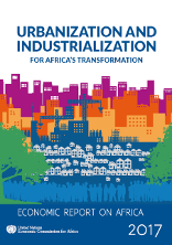 Economic report on Africa 2017: urbanization and industrialization for Africa's transformation